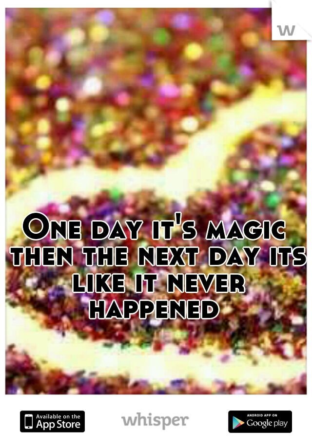 One day it's magic then the next day its like it never happened