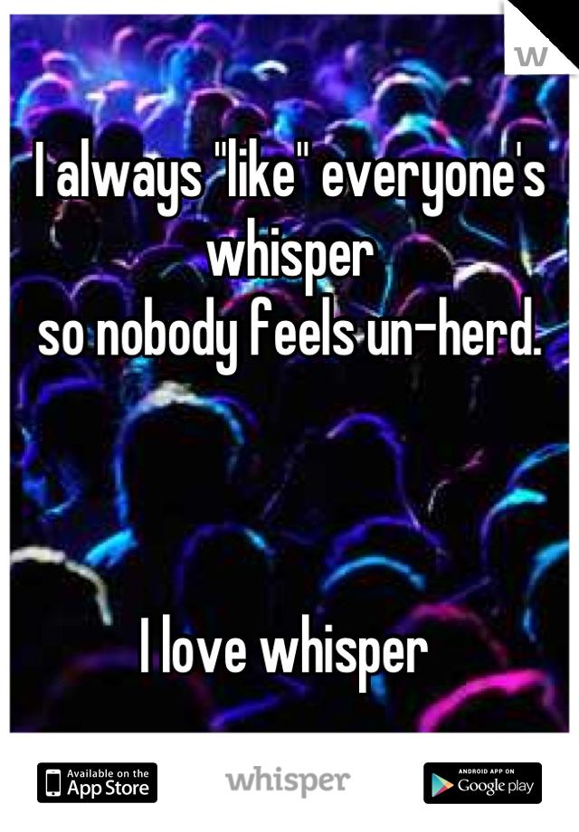 """I always """"like"""" everyone's whisper  so nobody feels un-herd.     I love whisper"""