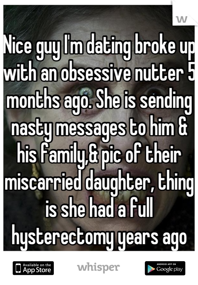 Nice guy I'm dating broke up with an obsessive nutter 5 months ago. She is sending nasty messages to him & his family,& pic of their miscarried daughter, thing is she had a full hysterectomy years ago