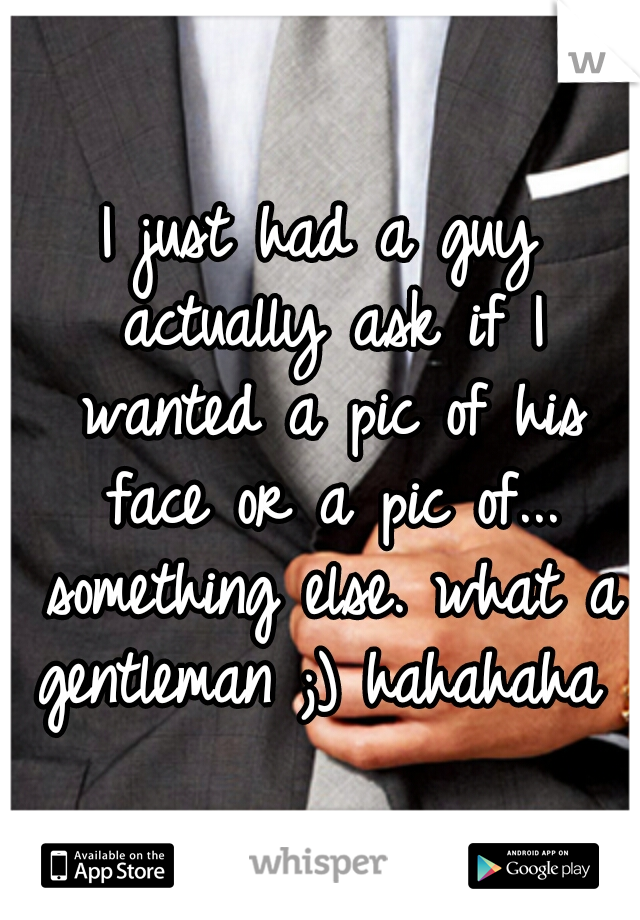 I just had a guy actually ask if I wanted a pic of his face or a pic of... something else. what a gentleman ;) hahahaha