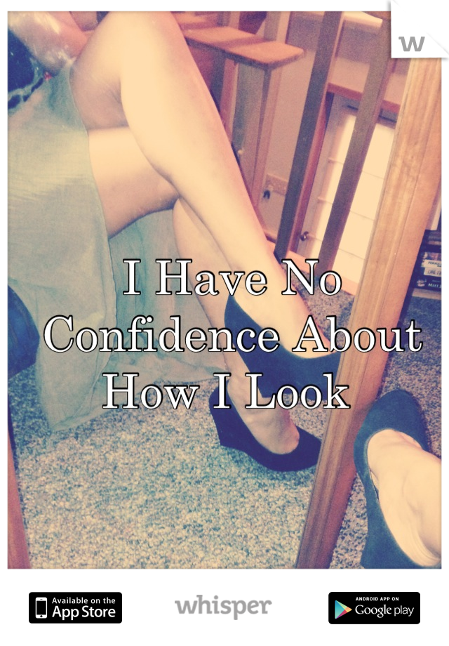 I Have No Confidence About How I Look