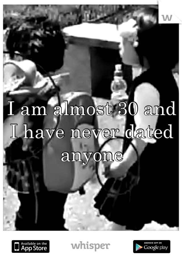 I am almost 30 and I have never dated anyone