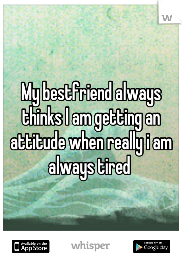 My bestfriend always thinks I am getting an attitude when really i am always tired