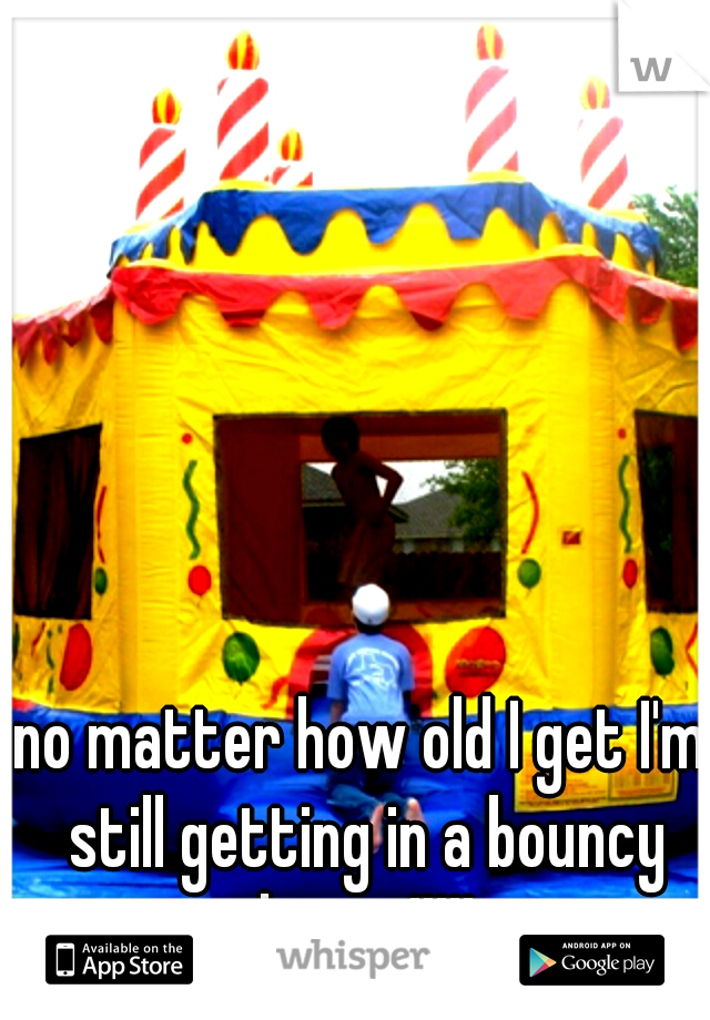 no matter how old I get I'm still getting in a bouncy house!!!!!