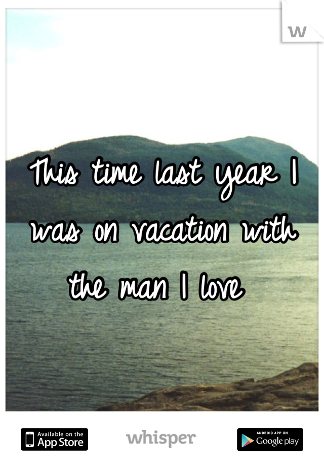 This time last year I was on vacation with the man I love