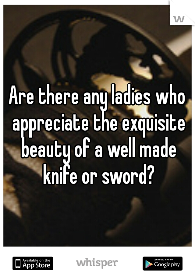 Are there any ladies who appreciate the exquisite beauty of a well made knife or sword?