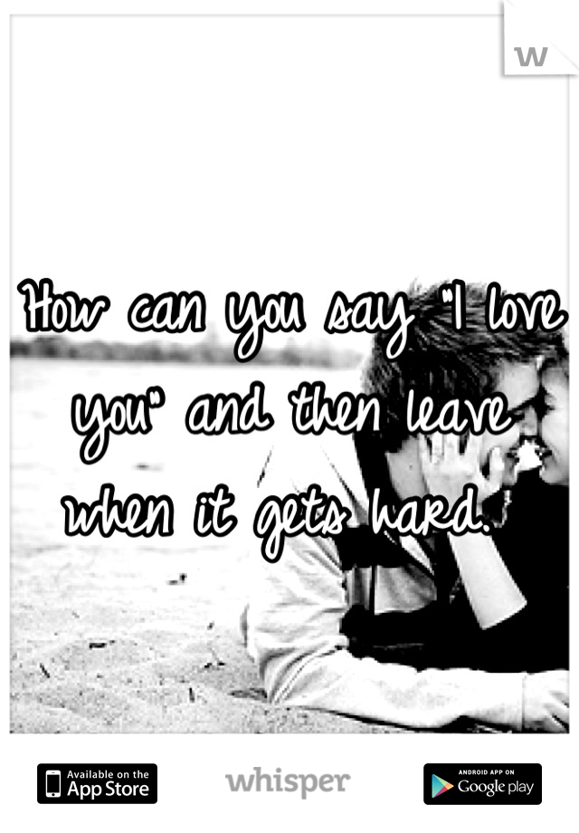 "How can you say ""I love you"" and then leave when it gets hard."