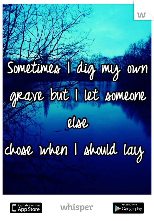 Sometimes I dig my own grave but I let someone else  chose when I should lay
