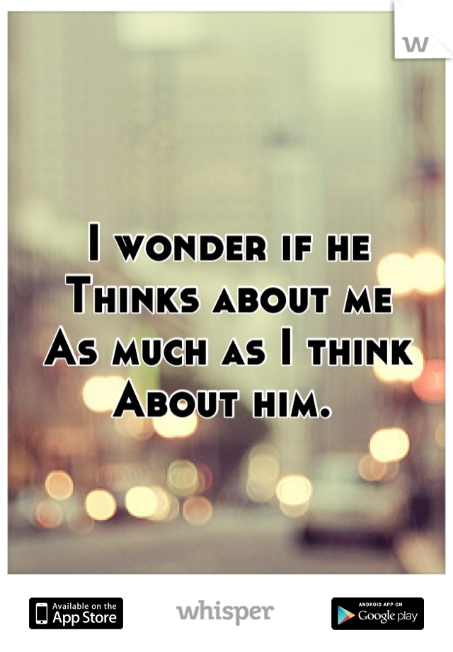 I wonder if he Thinks about me As much as I think  About him.
