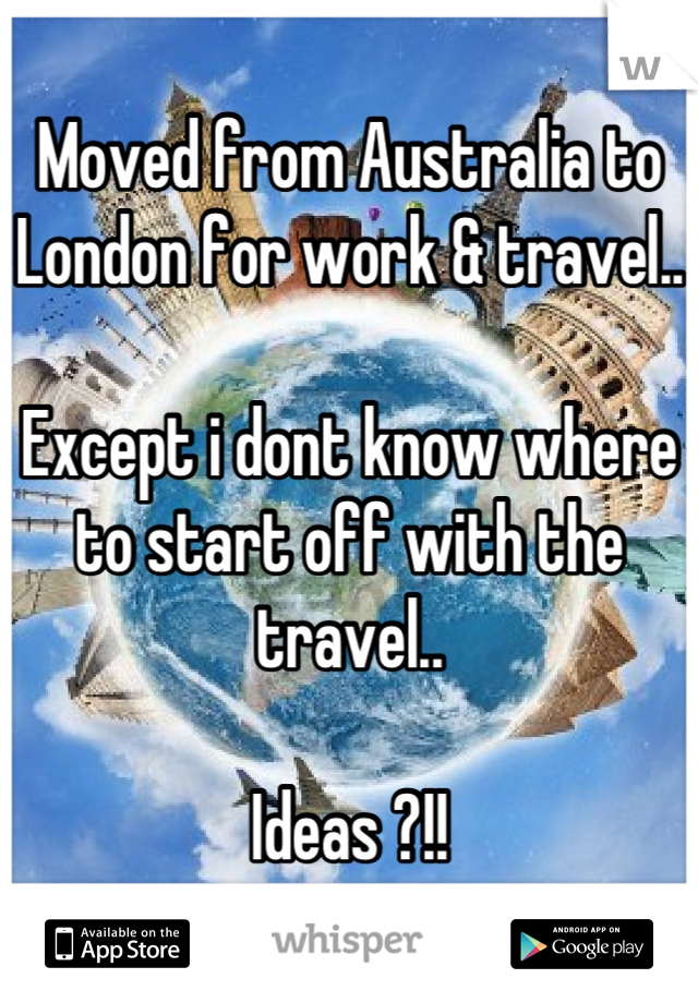 Moved from Australia to London for work & travel..  Except i dont know where to start off with the travel..  Ideas ?!!
