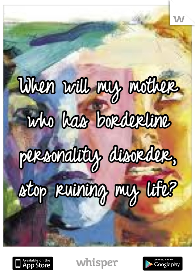When will my mother who has borderline personality disorder, stop ruining my life?