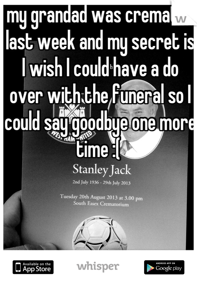 my grandad was cremated last week and my secret is I wish I could have a do over with the funeral so I could say goodbye one more time :(