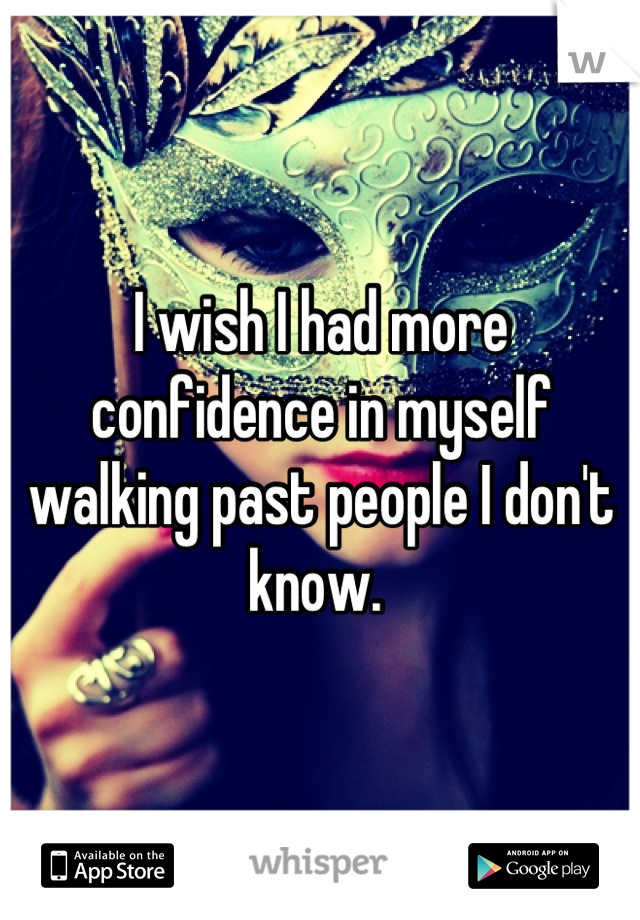 I wish I had more confidence in myself walking past people I don't know.