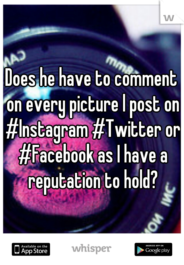 Does he have to comment on every picture I post on #Instagram #Twitter or #Facebook as I have a reputation to hold?