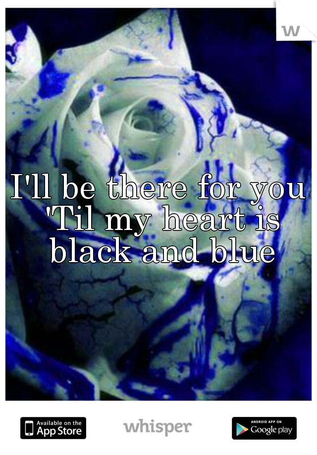 I'll be there for you 'Til my heart is black and blue
