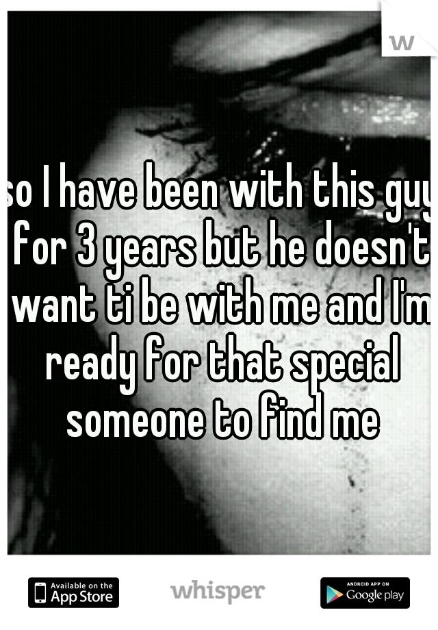 so I have been with this guy for 3 years but he doesn't want ti be with me and I'm ready for that special someone to find me