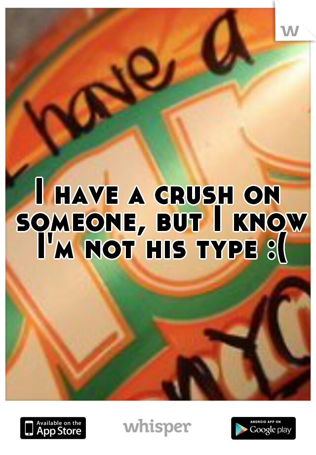I have a crush on someone, but I know I'm not his type :(