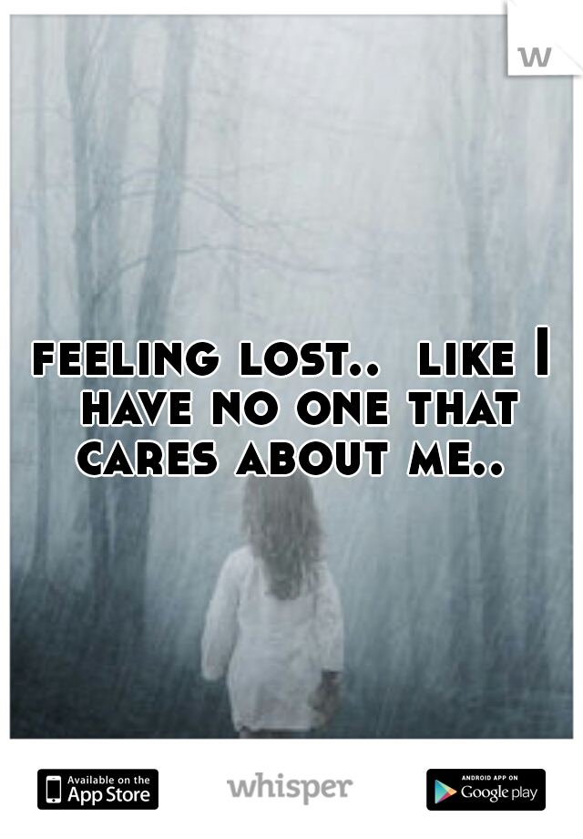 feeling lost..  like I have no one that cares about me..