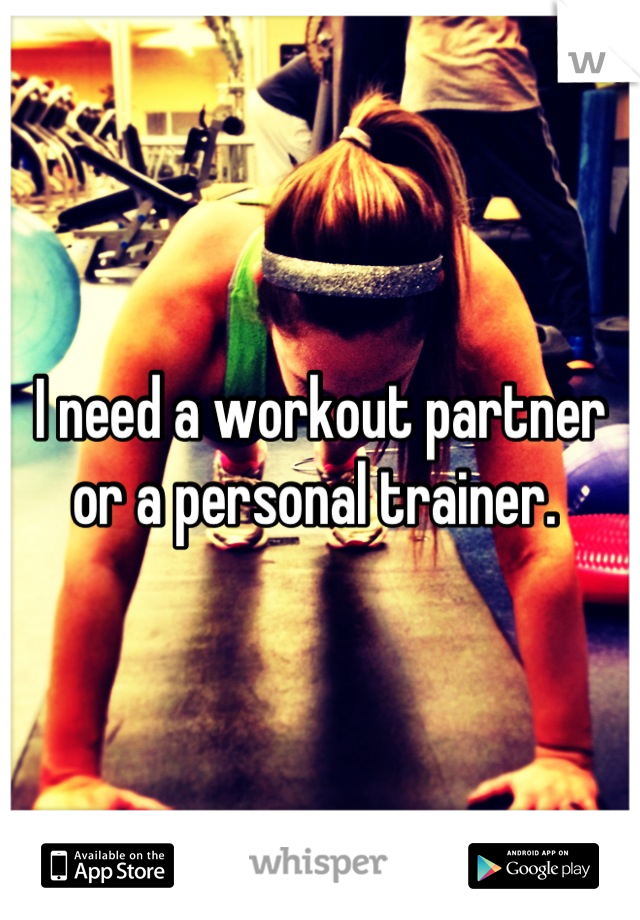 I need a workout partner or a personal trainer.