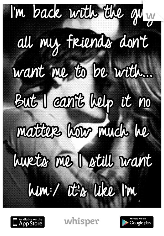 I'm back with the guy all my friends don't want me to be with... But I can't help it no matter how much he hurts me I still want him:/ it's like I'm addicted..
