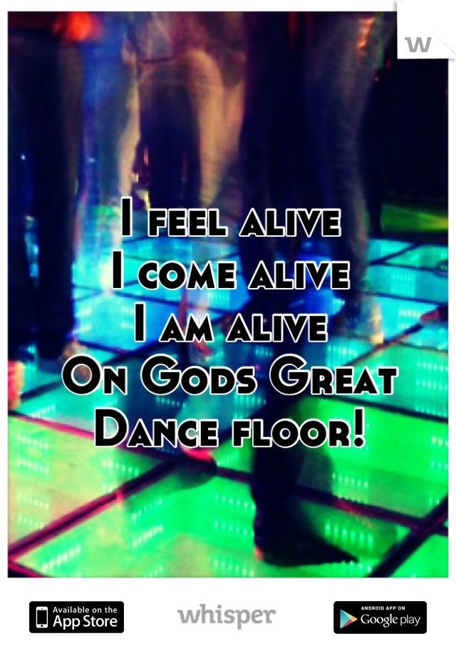 I feel alive I come alive I am alive On Gods Great Dance floor!