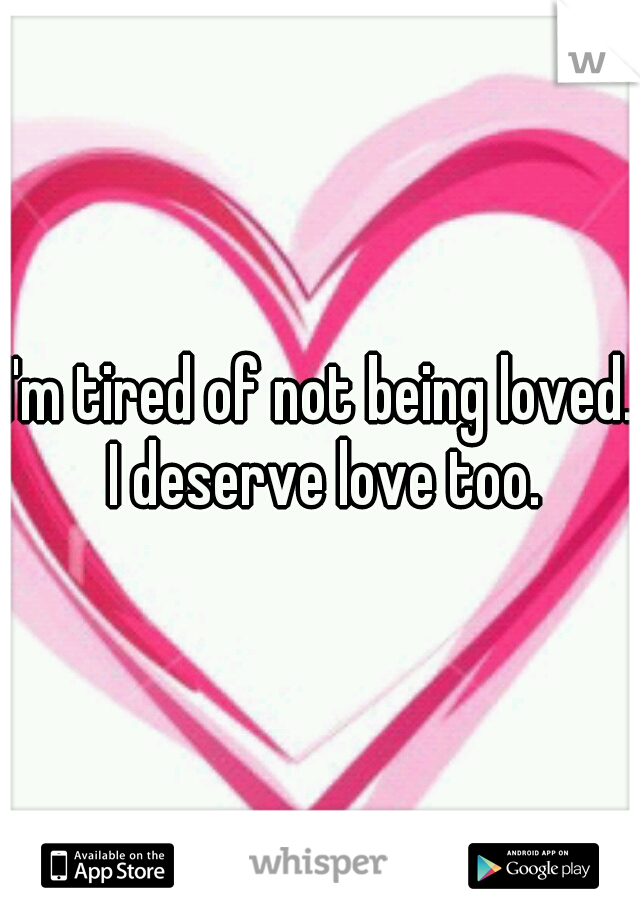I'm tired of not being loved.  I deserve love too.