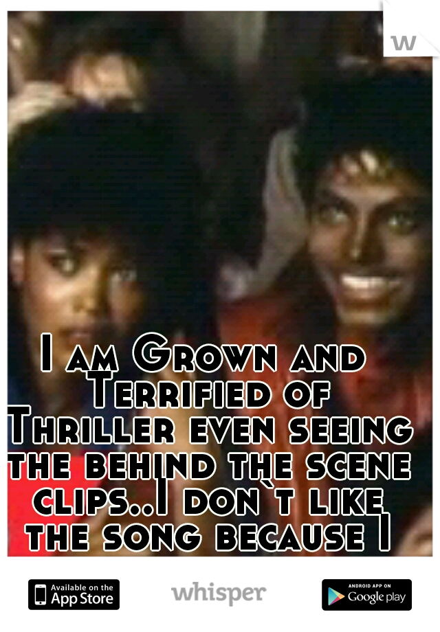 I am Grown and Terrified of Thriller even seeing the behind the scene clips..I don`t like the song because I can remember every scene.But I love M.J.