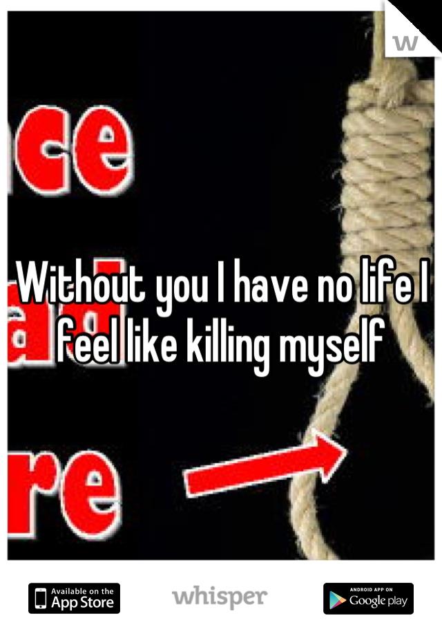 Without you I have no life I feel like killing myself