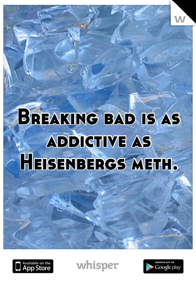 Breaking bad is as addictive as Heisenbergs meth.