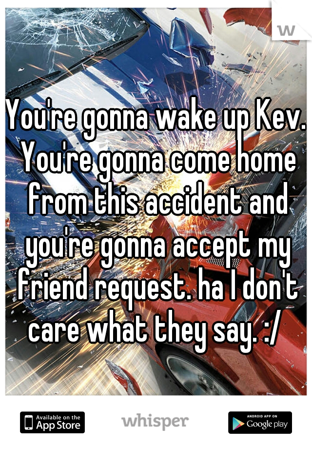 You're gonna wake up Kev. You're gonna come home from this accident and you're gonna accept my friend request. ha I don't care what they say. :/