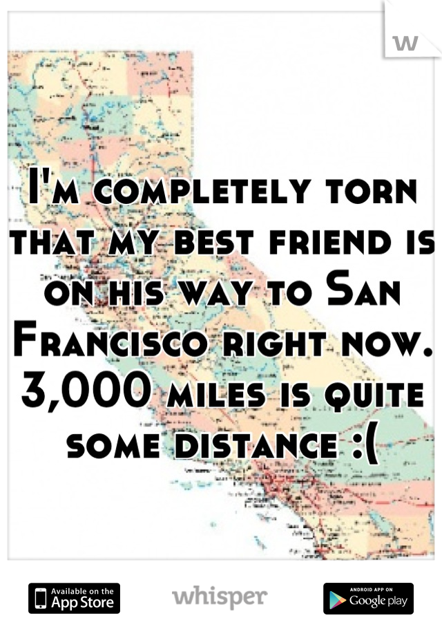 I'm completely torn that my best friend is on his way to San Francisco right now.  3,000 miles is quite some distance :(