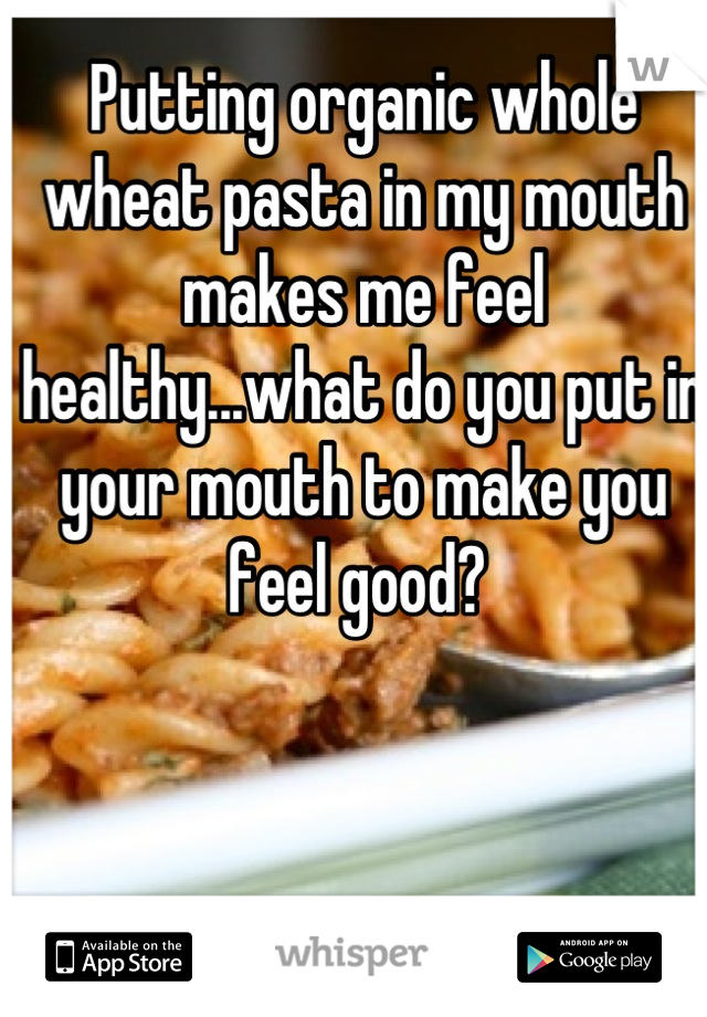 Putting organic whole wheat pasta in my mouth makes me feel healthy...what do you put in your mouth to make you feel good?