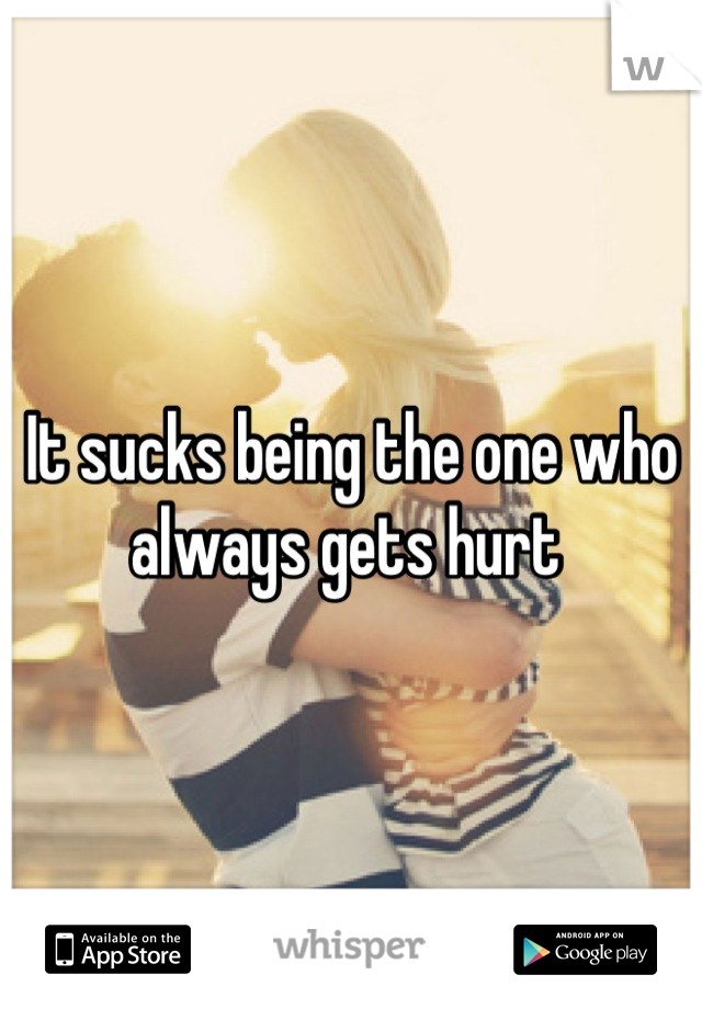 It sucks being the one who always gets hurt