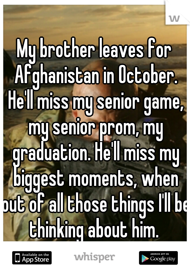 My brother leaves for Afghanistan in October. He'll miss my senior game, my senior prom, my graduation. He'll miss my biggest moments, when out of all those things I'll be thinking about him.