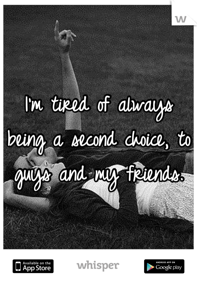 I'm tired of always being a second choice, to guys and my friends.