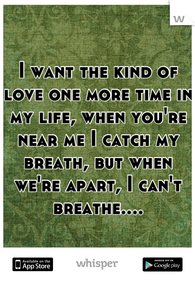 I want the kind of love one more time in my life, when you're near me I catch my breath, but when we're apart, I can't breathe....
