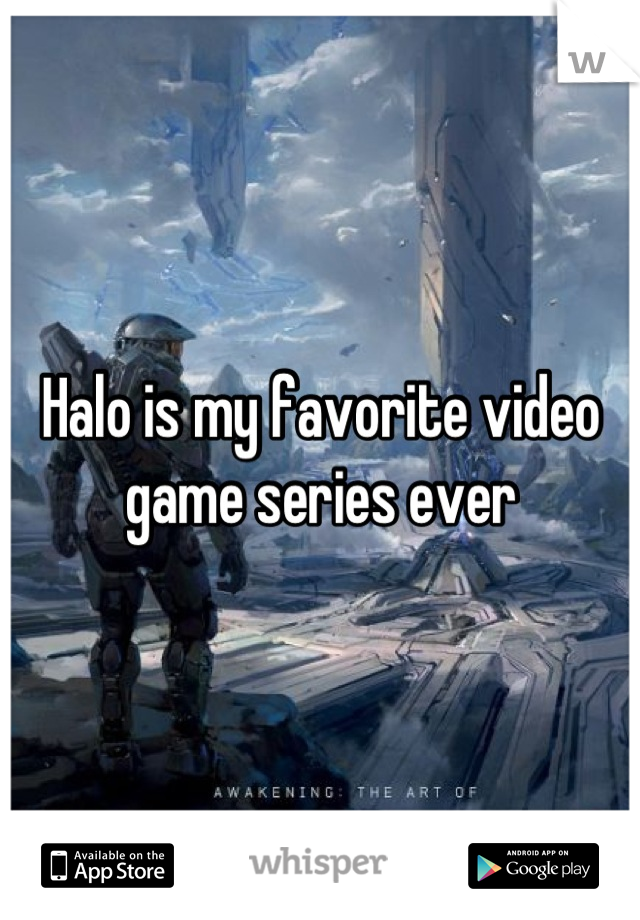 Halo is my favorite video game series ever