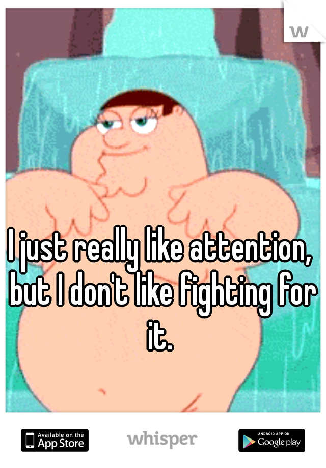 I just really like attention, but I don't like fighting for it.