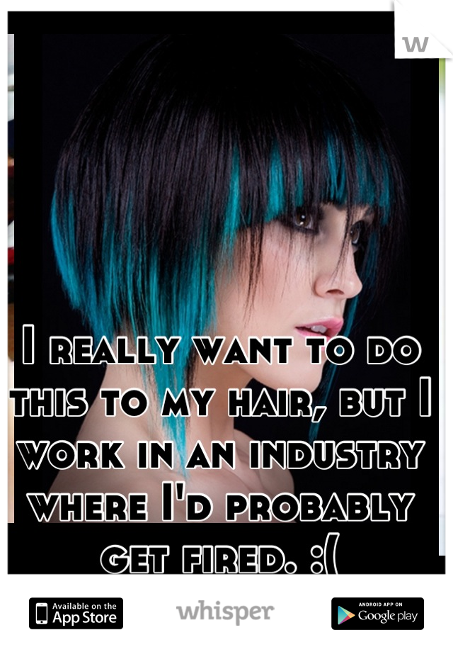 I really want to do this to my hair, but I work in an industry where I'd probably get fired. :(
