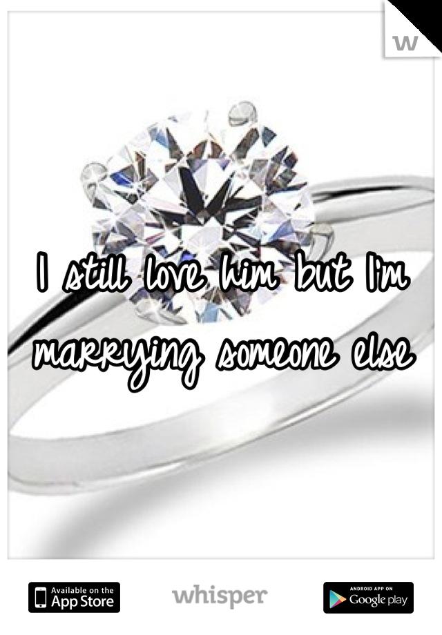 I still love him but I'm marrying someone else