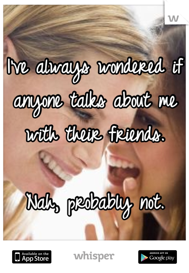 I've always wondered if  anyone talks about me  with their friends.  Nah, probably not.