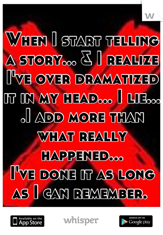 When I start telling a story... & I realize I've over dramatized it in my head... I lie... .I add more than what really happened...  I've done it as long as I can remember.