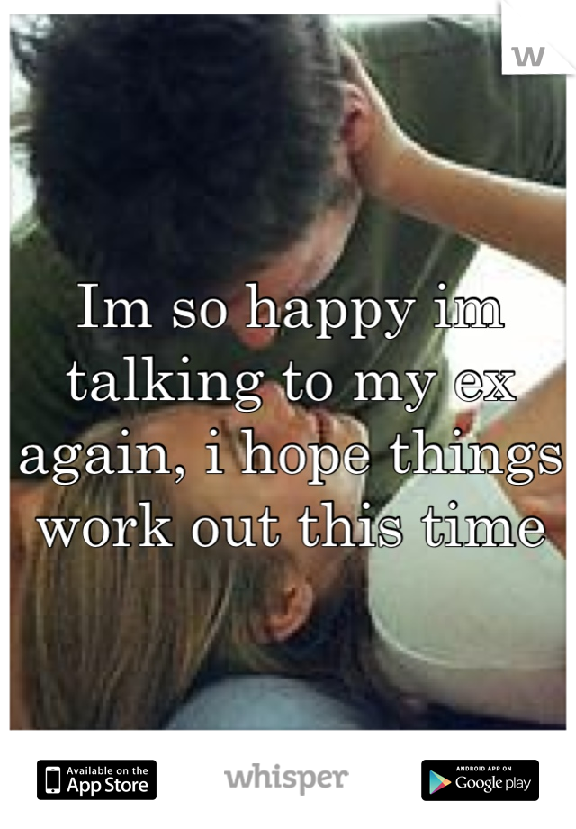 Im so happy im talking to my ex again, i hope things work out this time