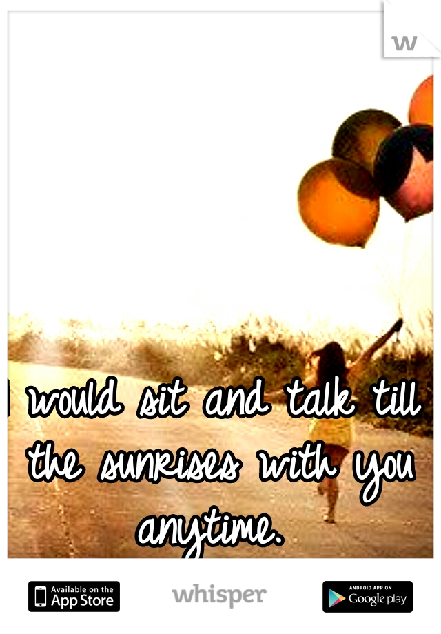 I would sit and talk till the sunrises with you anytime.