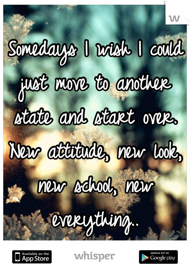 Somedays I wish I could just move to another state and start over.  New attitude, new look, new school, new everything..