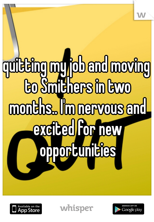 quitting my job and moving to Smithers in two months.. I'm nervous and excited for new opportunities