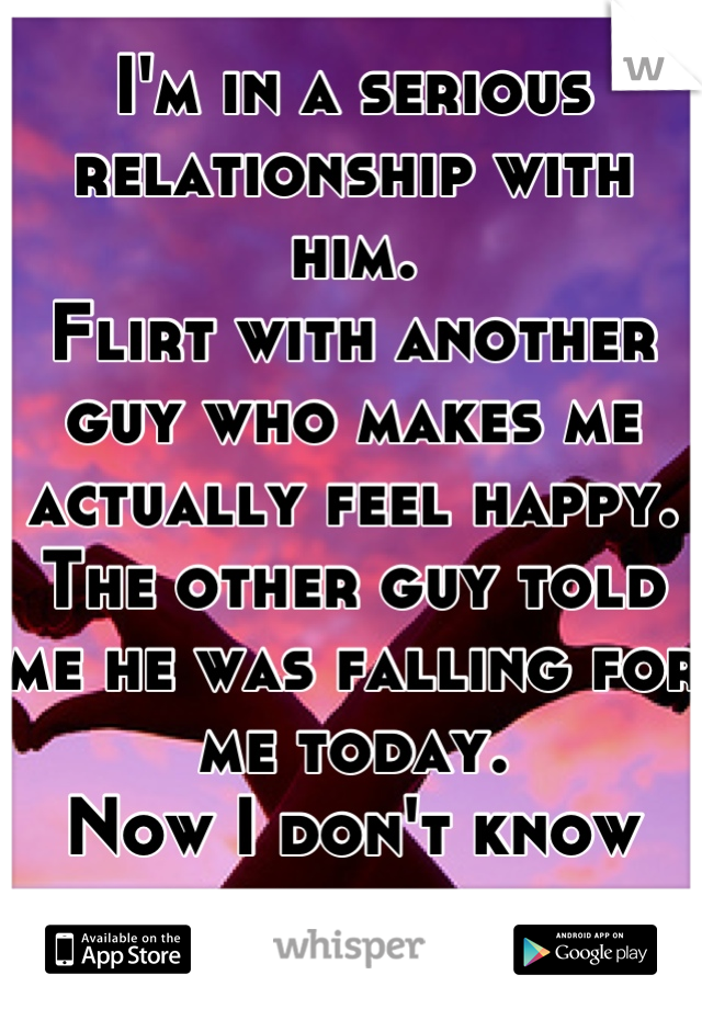 I'm in a serious relationship with him.  Flirt with another guy who makes me actually feel happy. The other guy told me he was falling for me today.  Now I don't know what to do