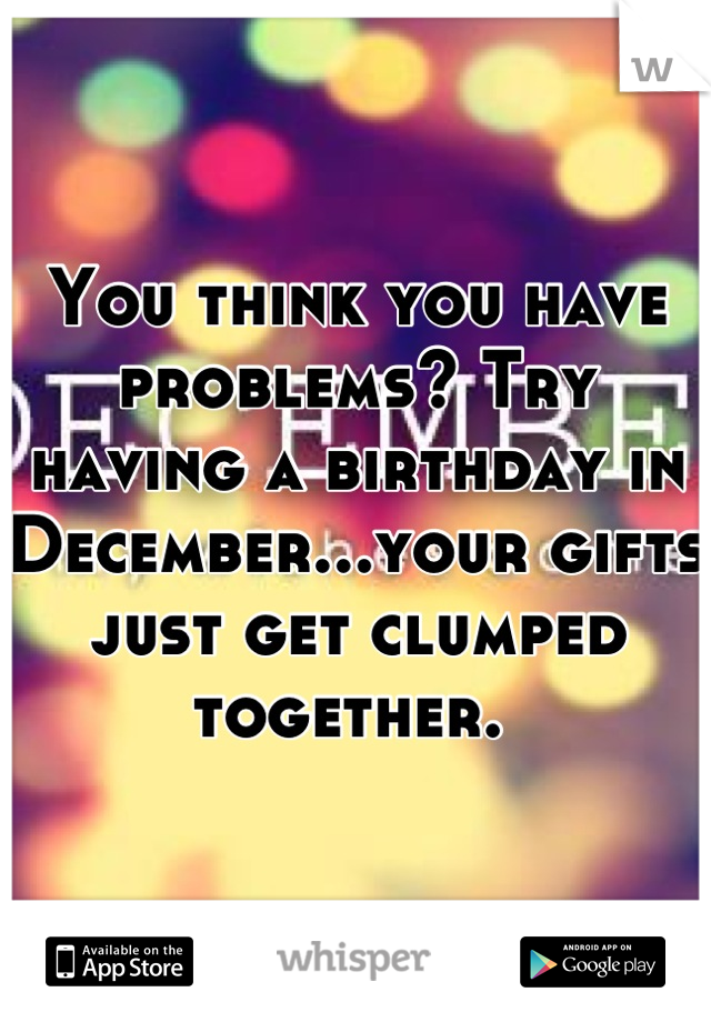 You think you have problems? Try having a birthday in December...your gifts just get clumped together.
