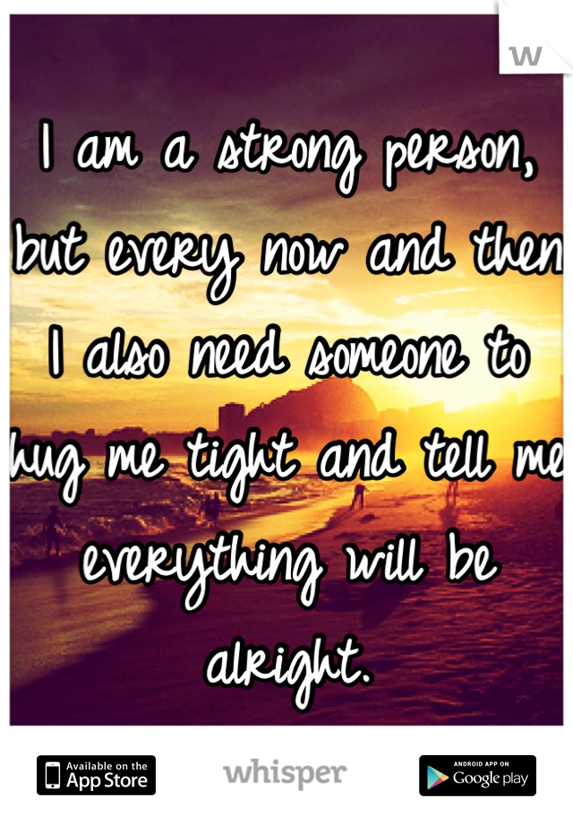I am a strong person, but every now and then I also need someone to hug me tight and tell me everything will be alright.
