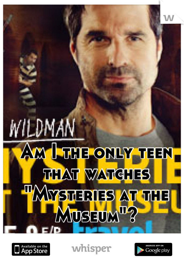 "Am I the only teen that watches ""Mysteries at the Museum""?"